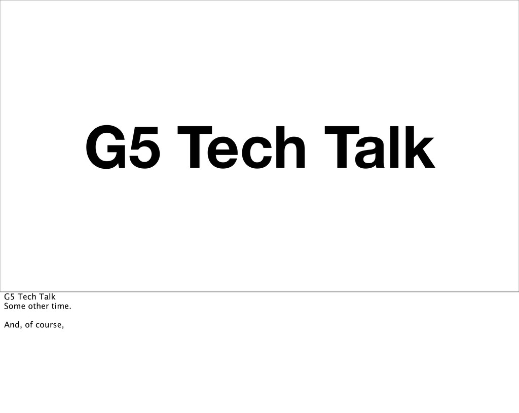 G5 Tech Talk G5 Tech Talk Some other time. And,...