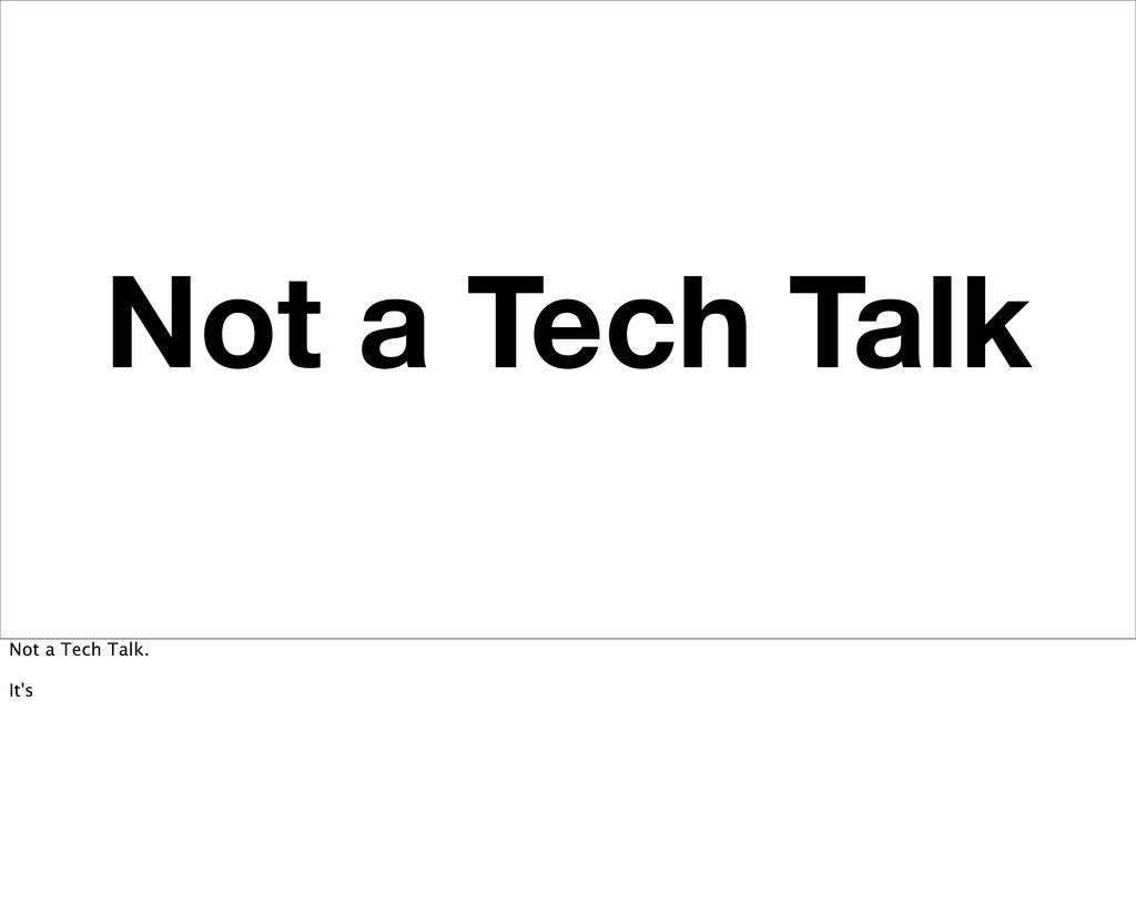 Not a Tech Talk Not a Tech Talk. It's