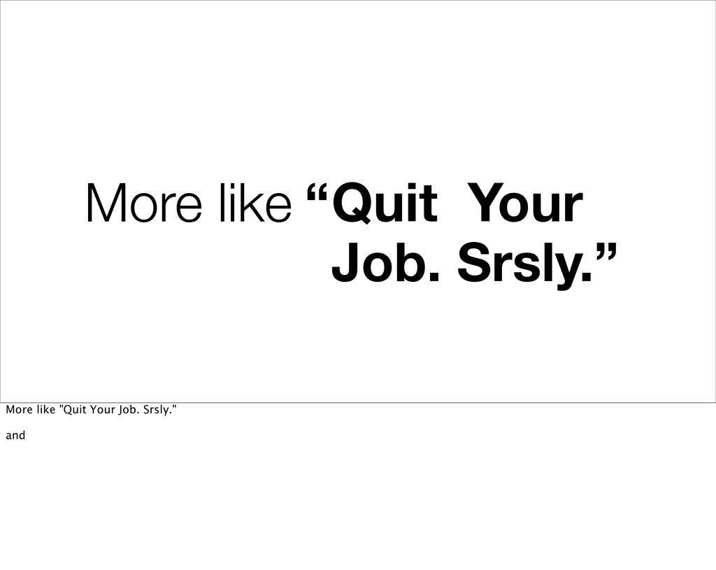 """More like """"Quit Your Job. Srsly."""" More like """"Qu..."""