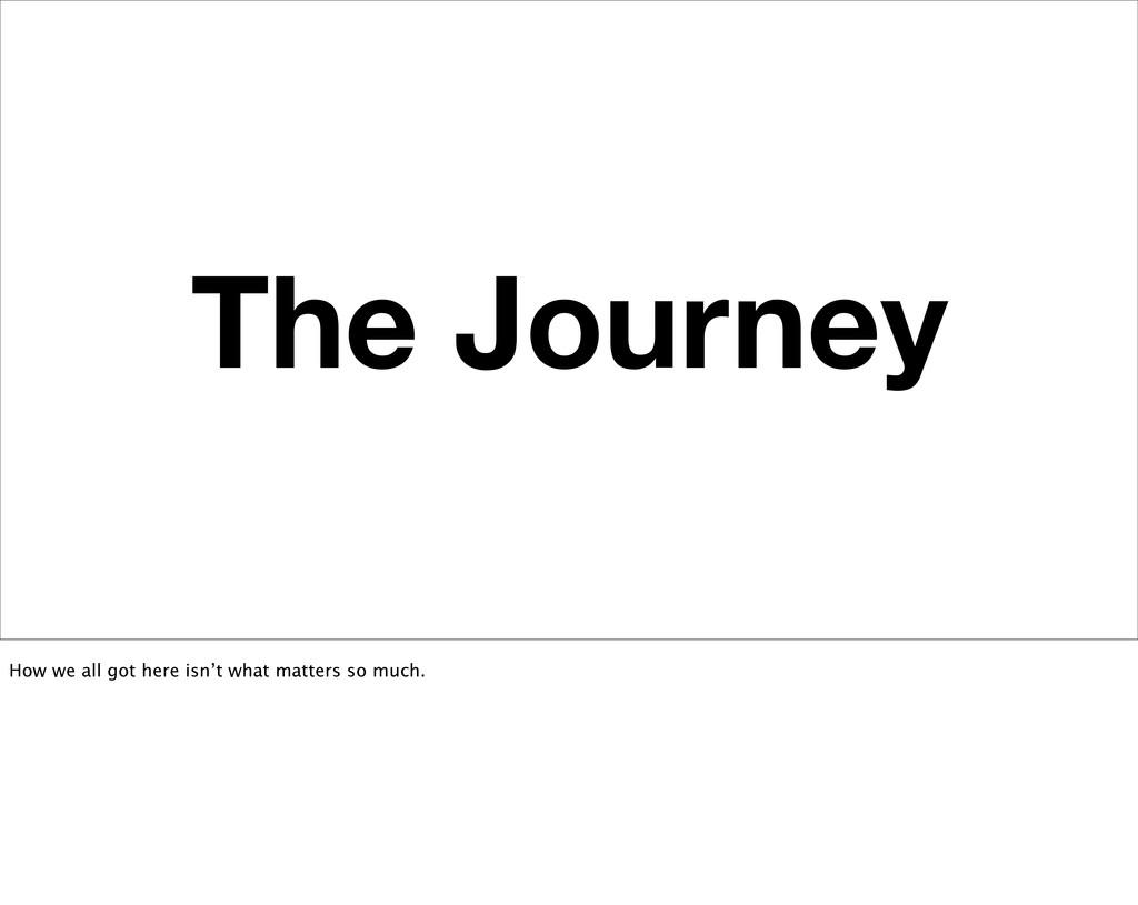 The Journey How we all got here isn't what matt...