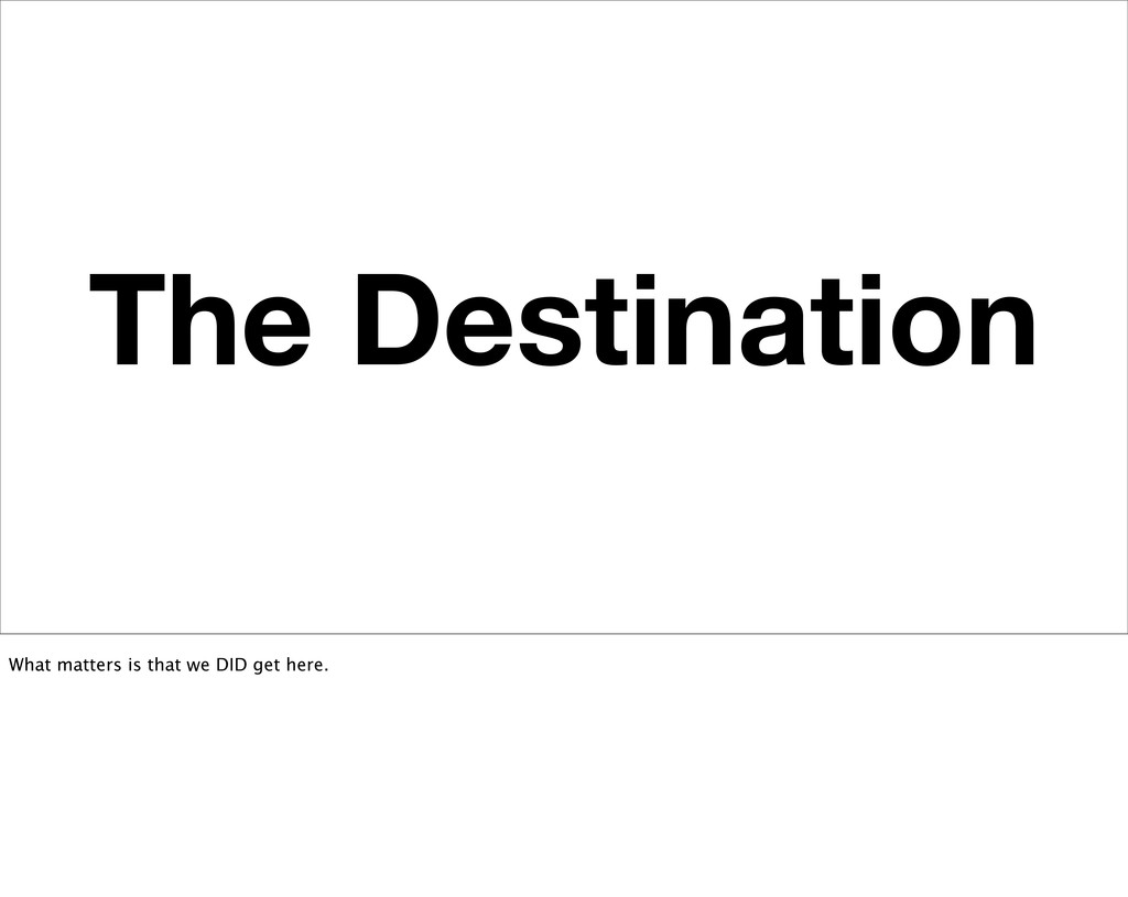 The Destination What matters is that we DID get...