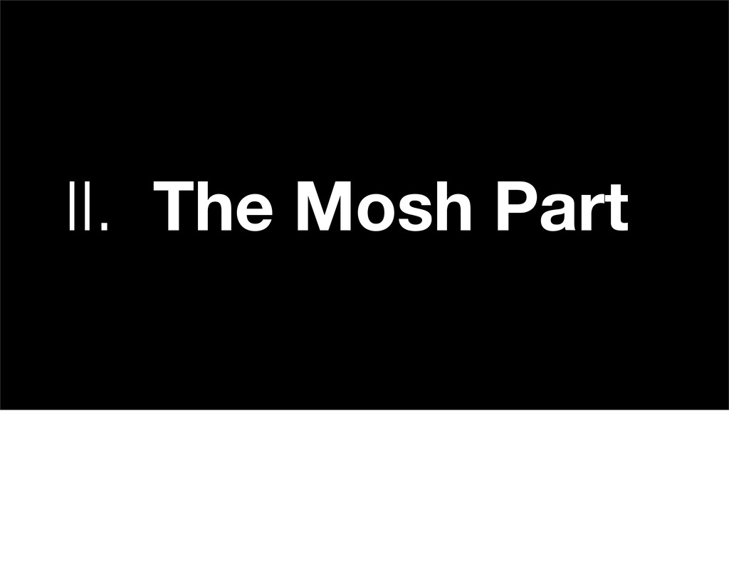 II. The Mosh Part