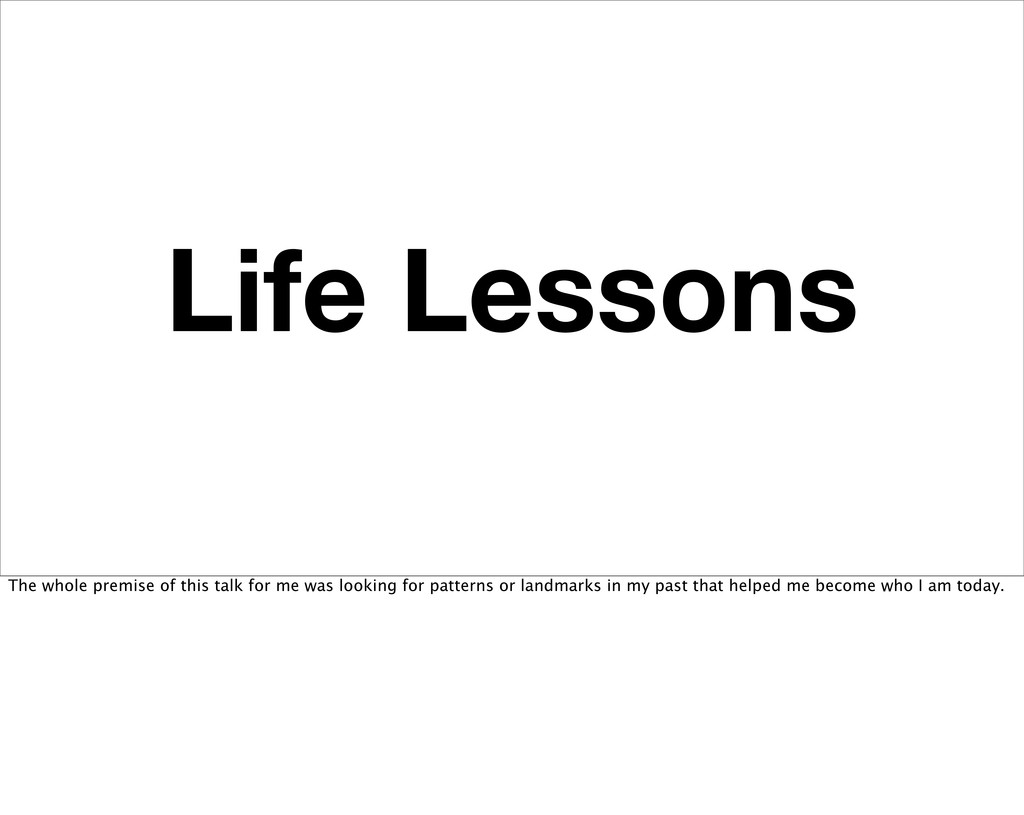 Life Lessons The whole premise of this talk for...