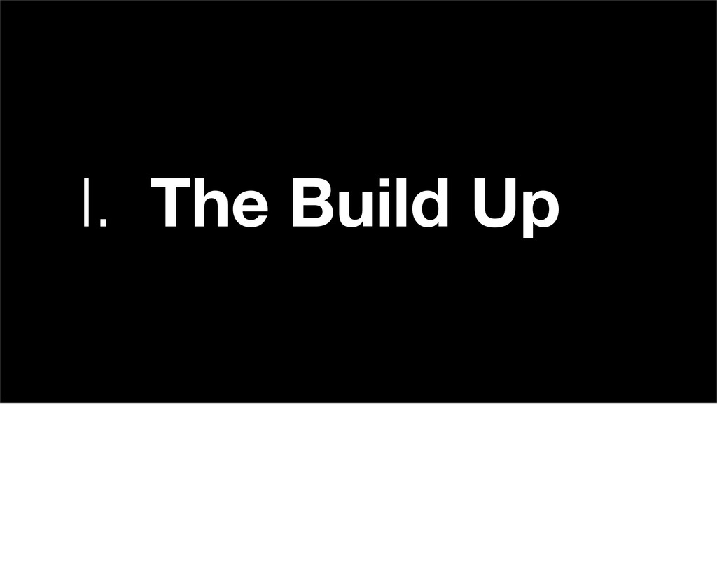 I. The Build Up