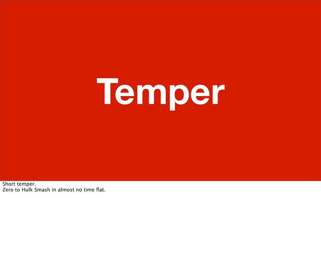 Temper Short temper. Zero to Hulk Smash in almo...
