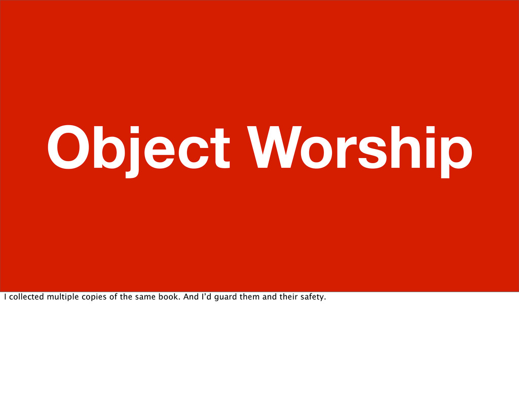 Object Worship I collected multiple copies of t...