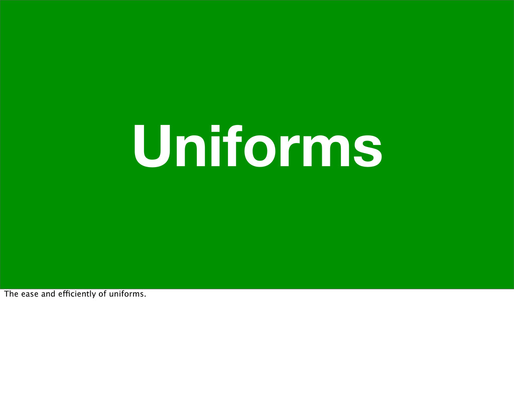 Uniforms The ease and efficiently of uniforms.