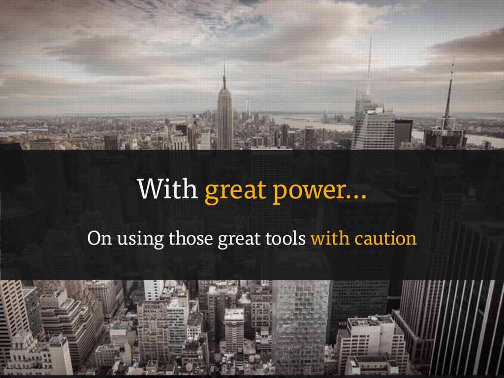 With great power… On using those great tools wi...