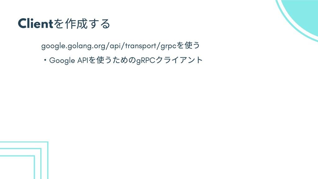 Client を作成する google.golang.org/api/transport/gr...
