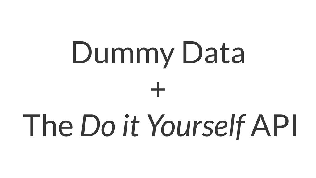 Dummy Data + The Do it Yourself API