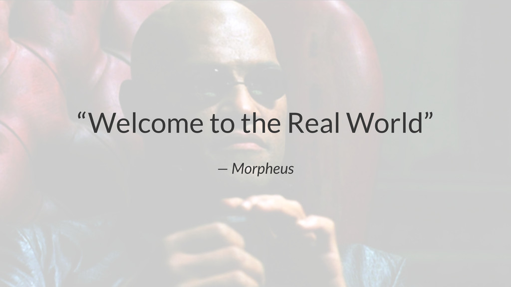 """""""Welcome to the Real World"""" — Morpheus"""