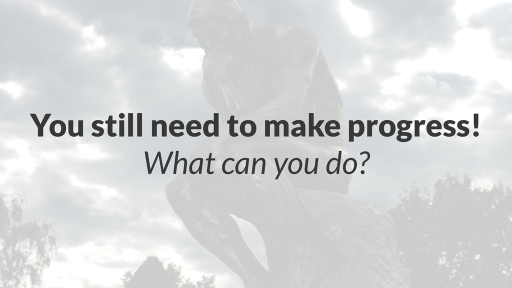 You still need to make progress! What can you d...