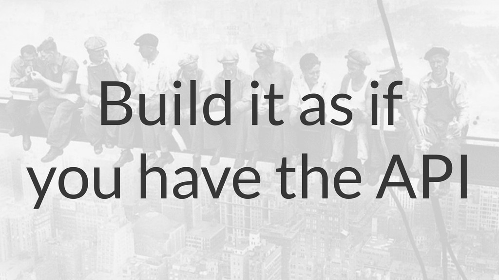 Build it as if you have the API