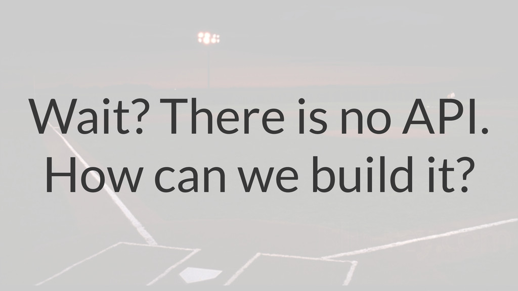 Wait? There is no API. How can we build it?