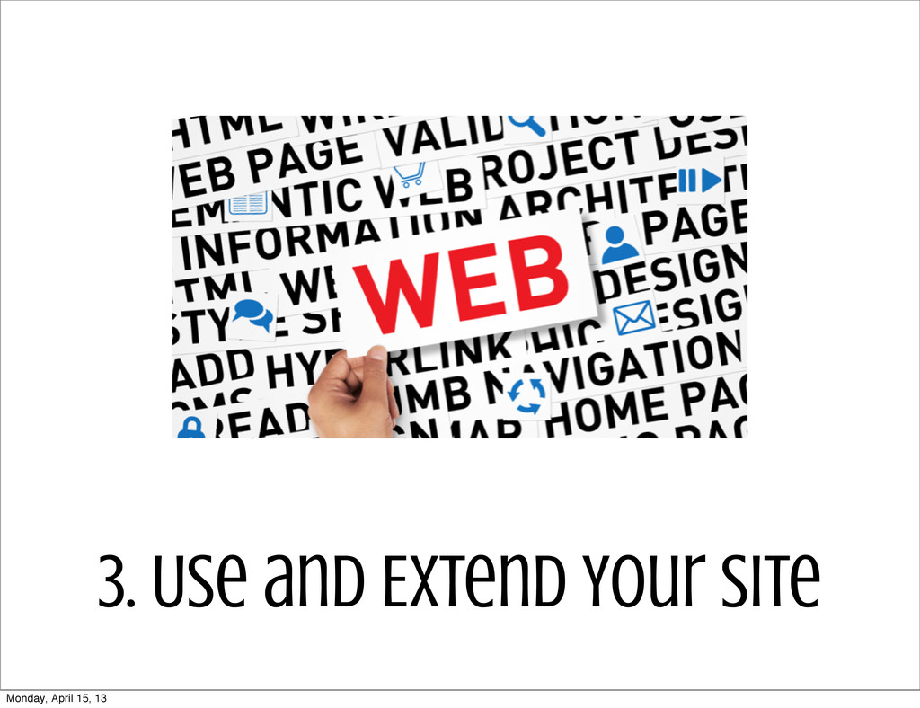 3. Use and Extend Your Site Monday, April 15, 13
