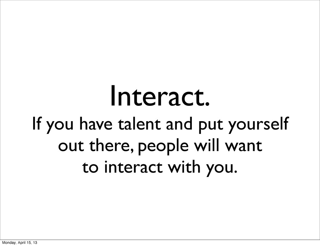 Interact. If you have talent and put yourself o...