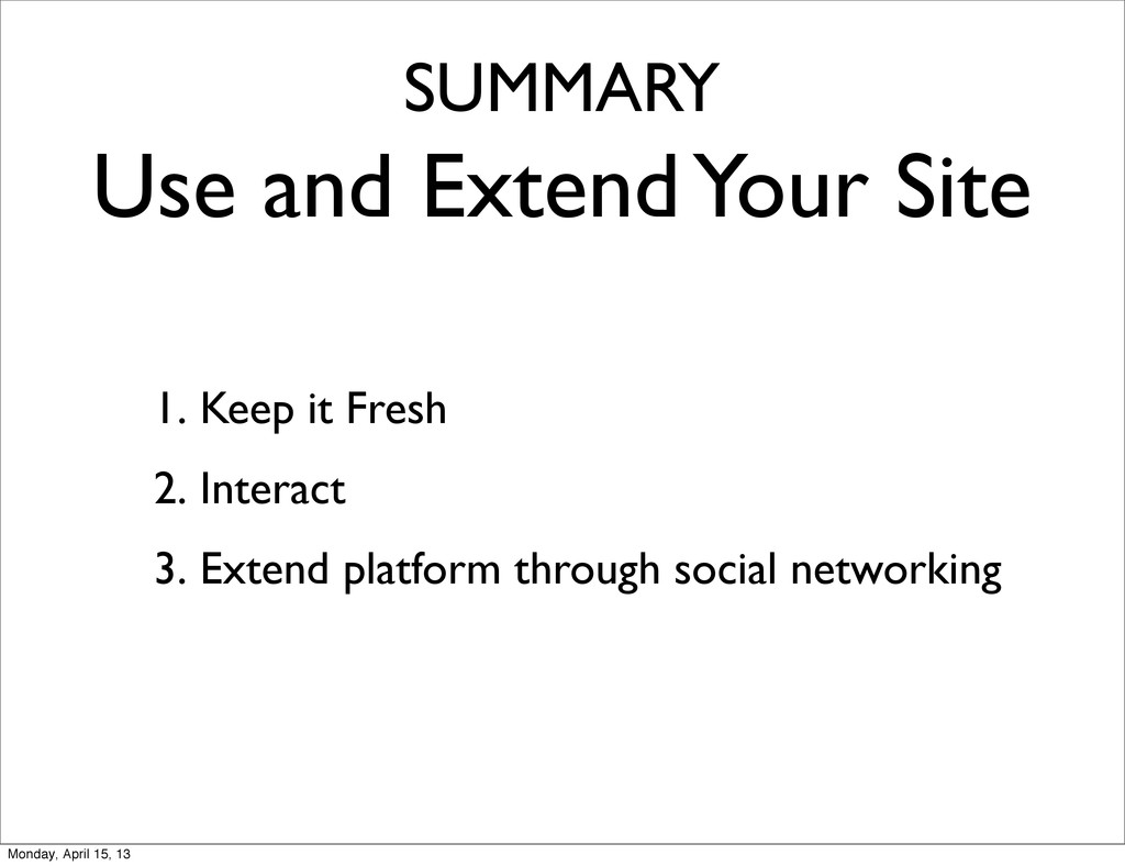 SUMMARY Use and Extend Your Site 1. Keep it Fre...