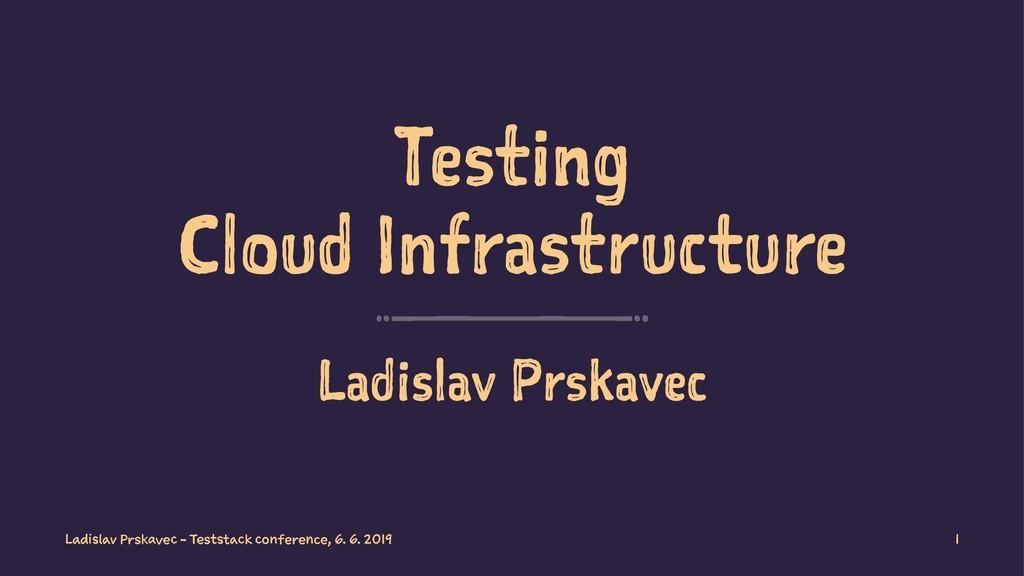 Testing Cloud Infrastructure Ladislav Prskavec ...