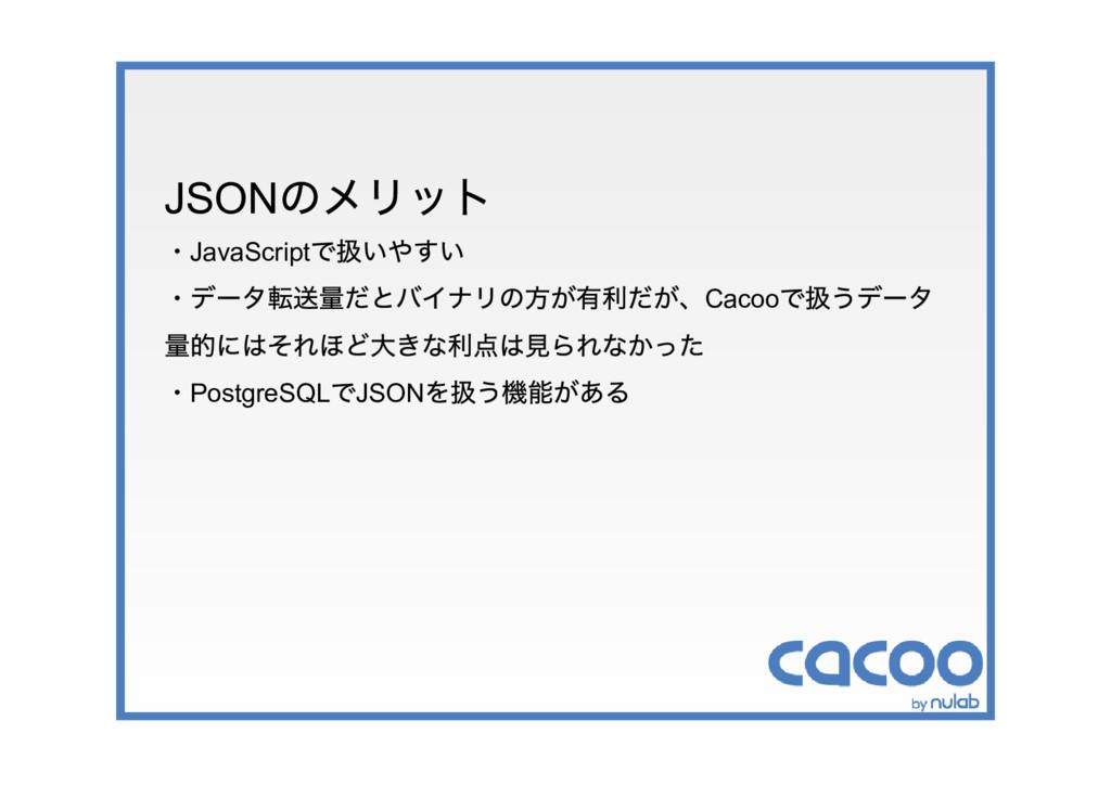 JSON のメリット ・JavaScript で扱いやすい ・データ転送量だとバイナリの方が有...