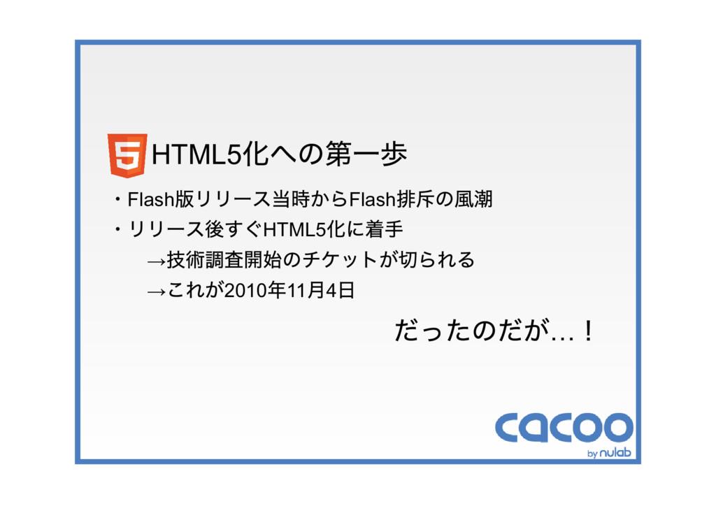 HTML5 化への第一歩 ・Flash 版リリース当時からFlash 排斥の風潮 ・リリース後...