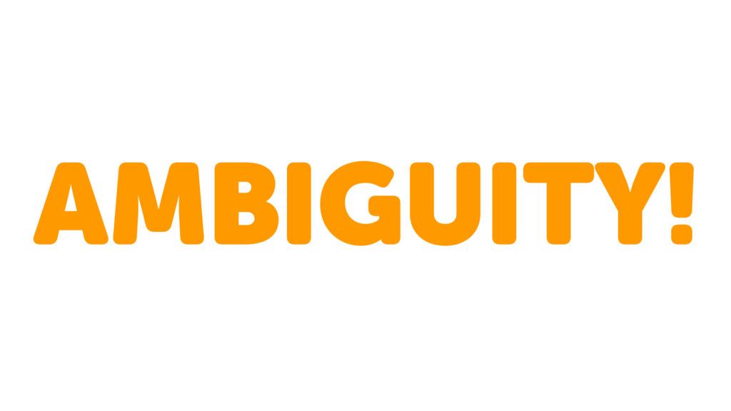 AMBIGUITY!