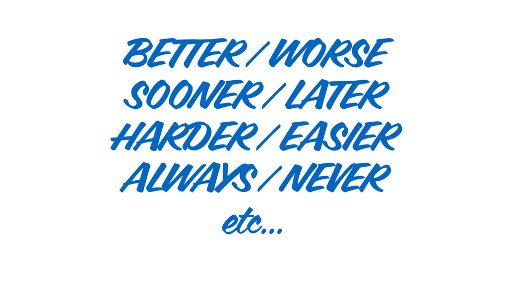 BETTER / WORSE SOONER / LATER HARDER / EASIER A...