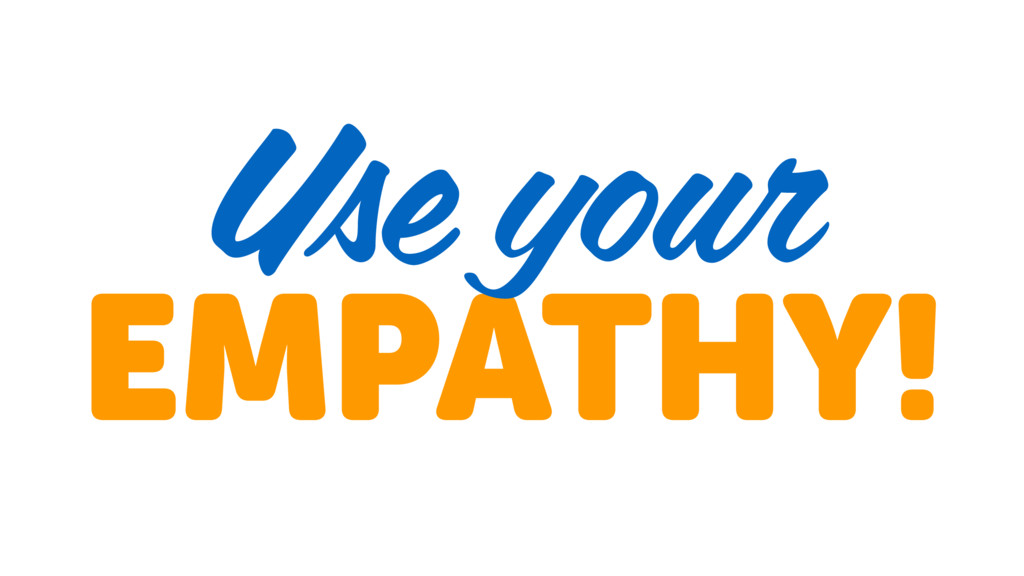 EMPATHY! Use your