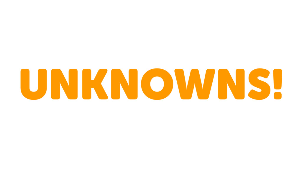 UNKNOWNS!