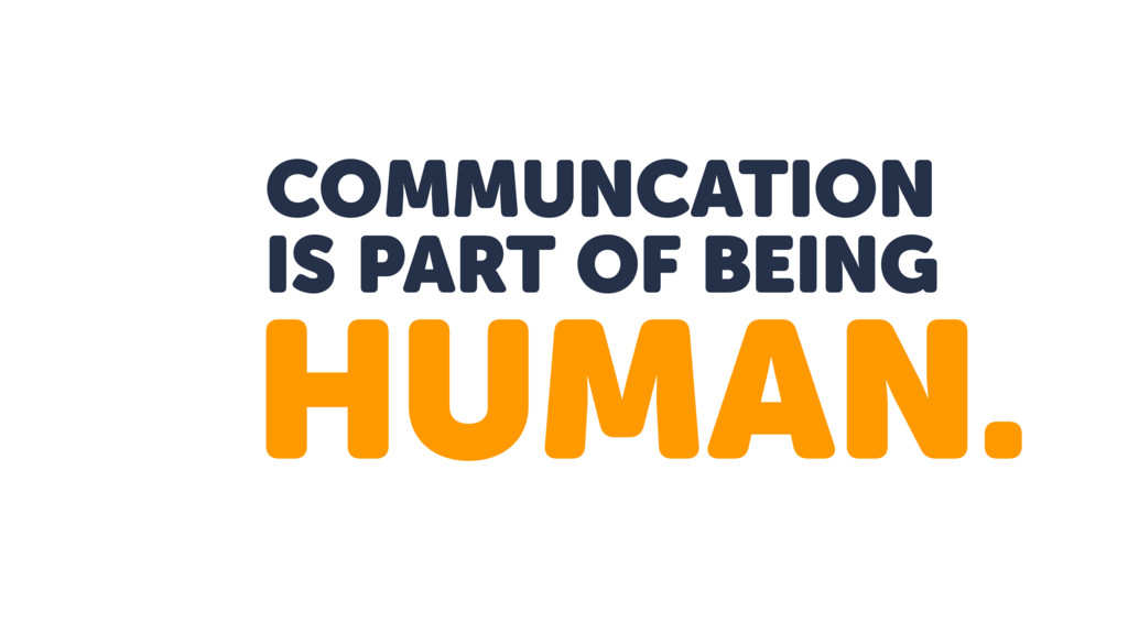 COMMUNCATION IS PART OF BEING HUMAN.