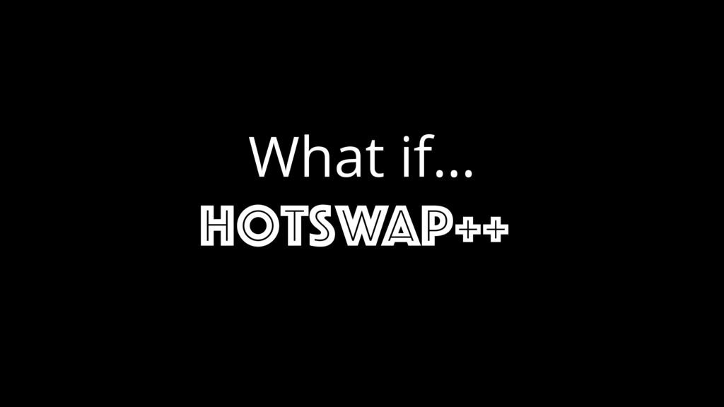 What if… hotswap++