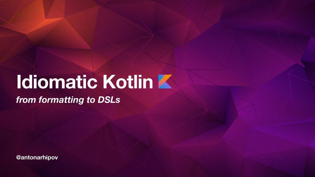 @antonarhipov Idiomatic Kotlin from formatting ...