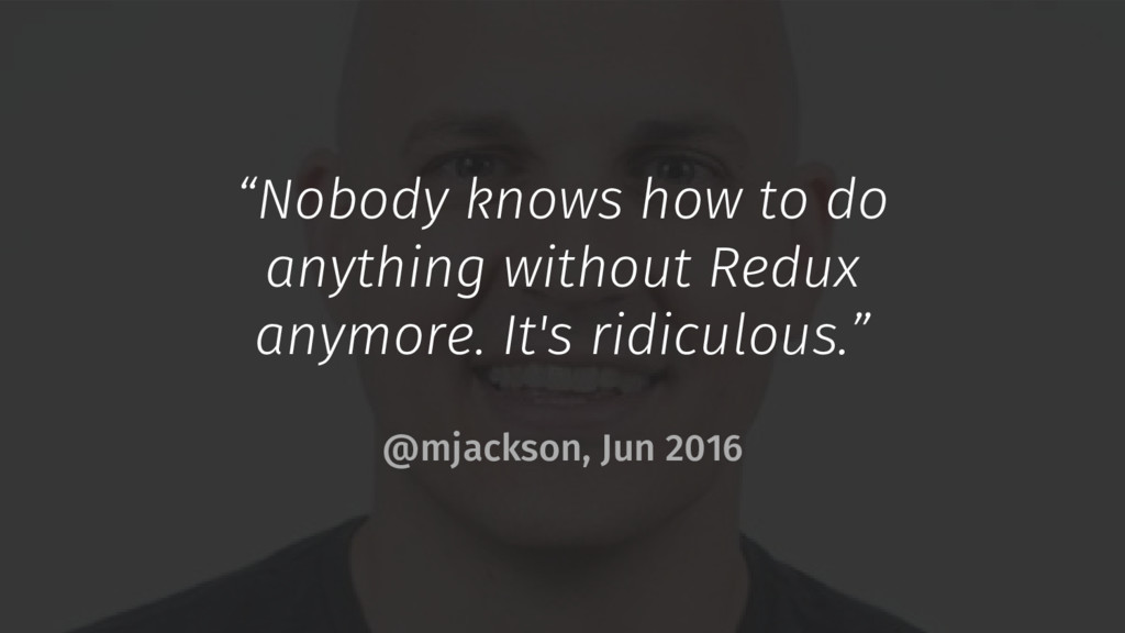 """""""Nobody knows how to do anything without Redux ..."""