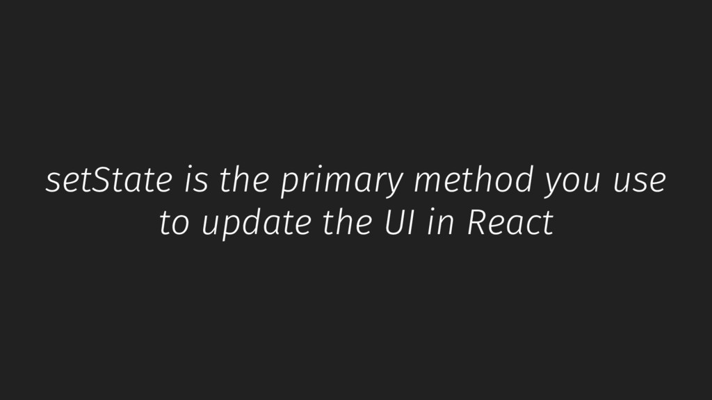 setState is the primary method you use to updat...
