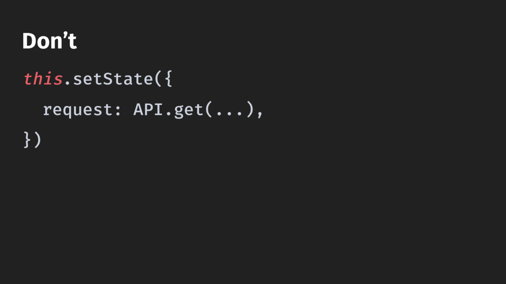 this.setState({ request: API.get(...), }) Don't