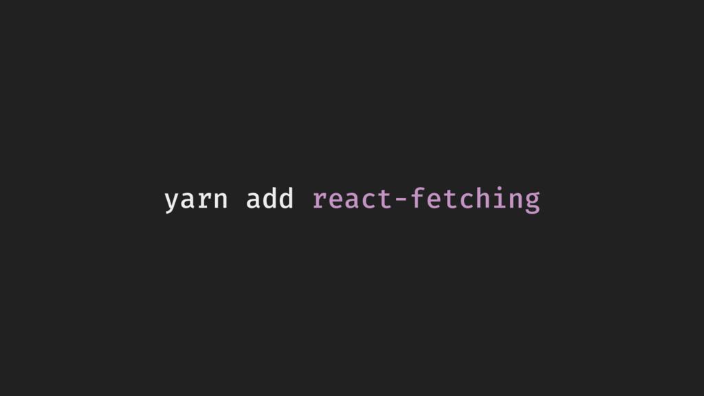 yarn add react-fetching