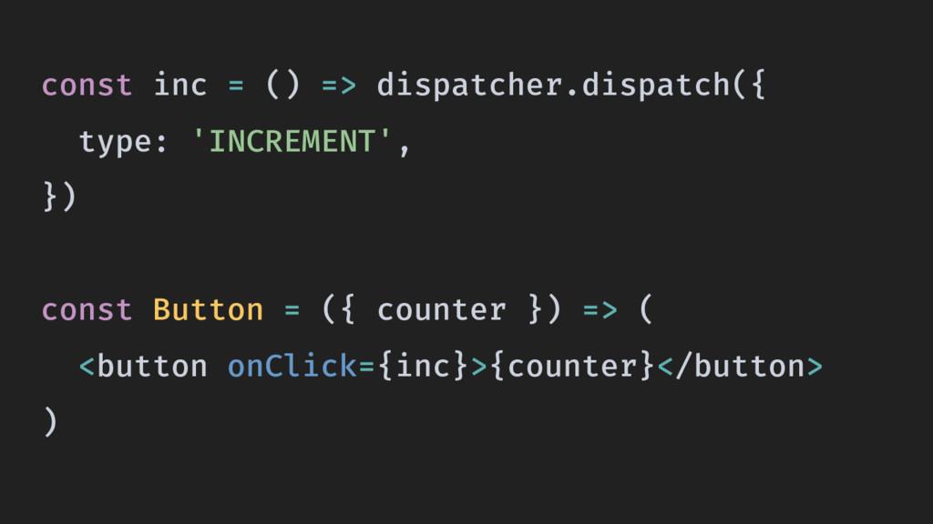 const inc = () => dispatcher.dispatch({ type: '...