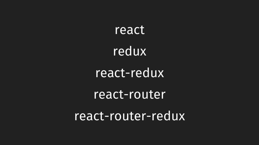 react-redux redux react react-router react-rout...