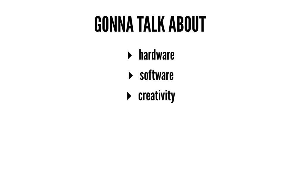 GONNA TALK ABOUT ▸ hardware ▸ software ▸ creati...