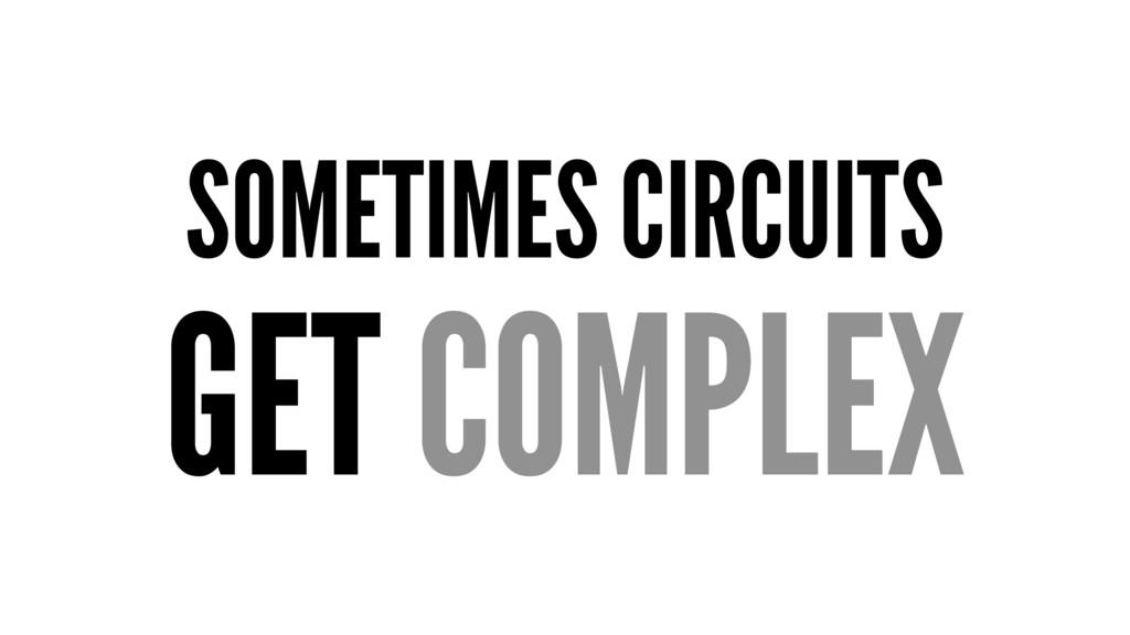 SOMETIMES CIRCUITS GET COMPLEX