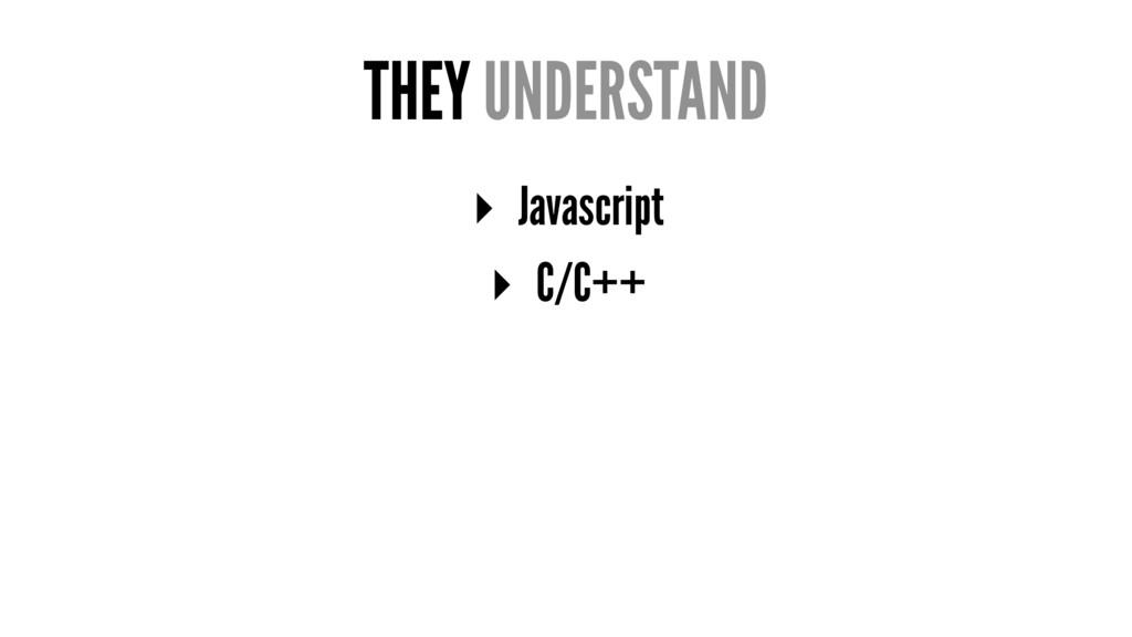 THEY UNDERSTAND ▸ Javascript ▸ C/C++