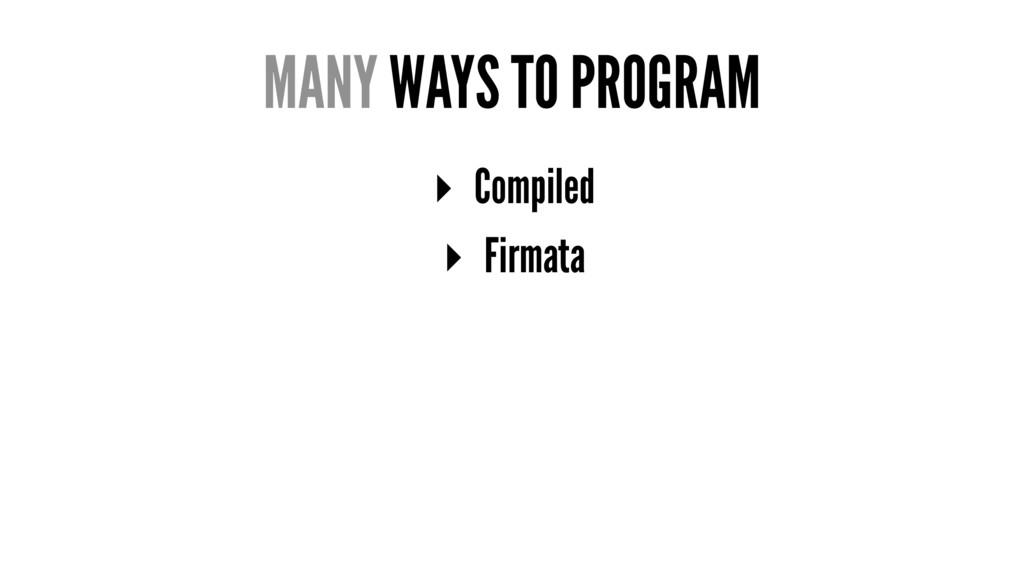 MANY WAYS TO PROGRAM ▸ Compiled ▸ Firmata
