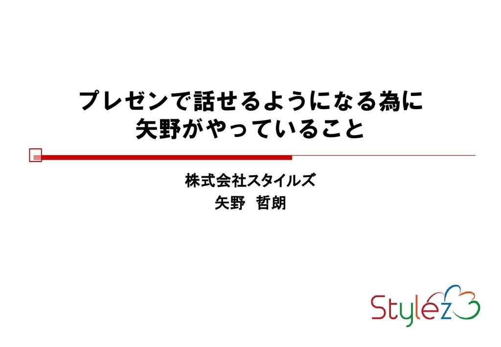 プレゼンで話せるようになる為に 矢野がやっていること 株式会社スタイルズ 矢野 哲朗 2017...