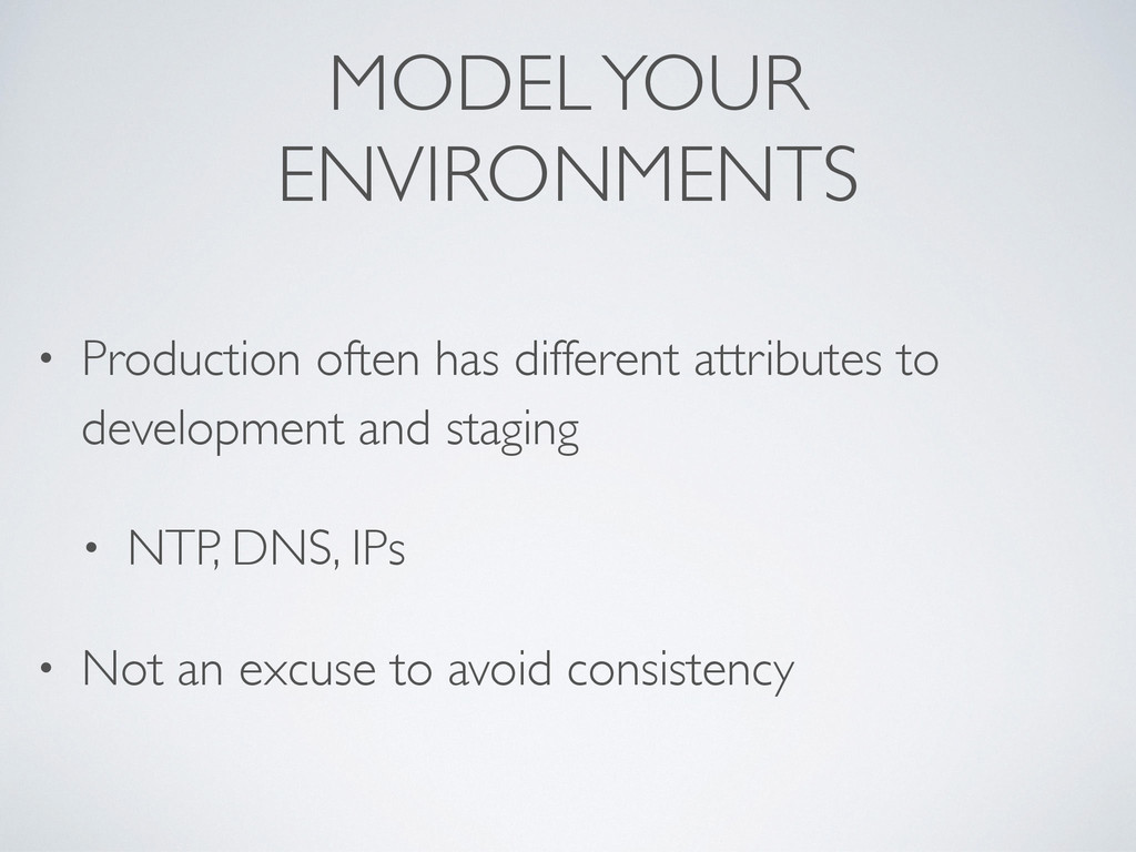 MODEL YOUR ENVIRONMENTS • Production often has ...