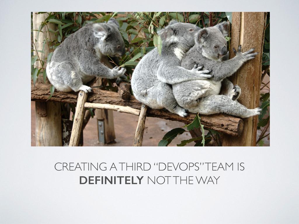 "CREATING A THIRD ""DEVOPS"" TEAM IS DEFINITELY NO..."