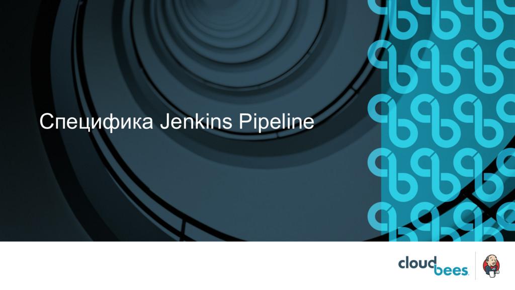 Специфика Jenkins Pipeline