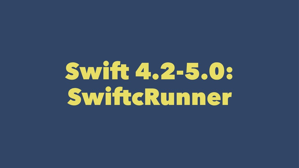 Swift 4.2-5.0: SwiftcRunner