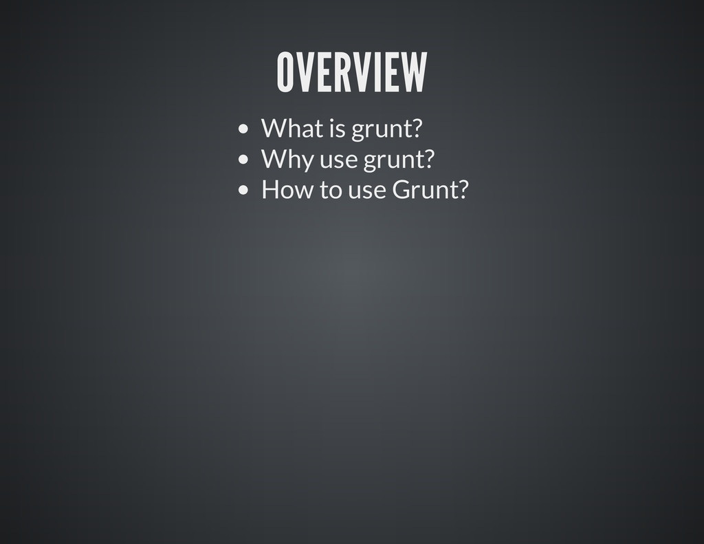 OVERVIEW What is grunt? Why use grunt? How to u...