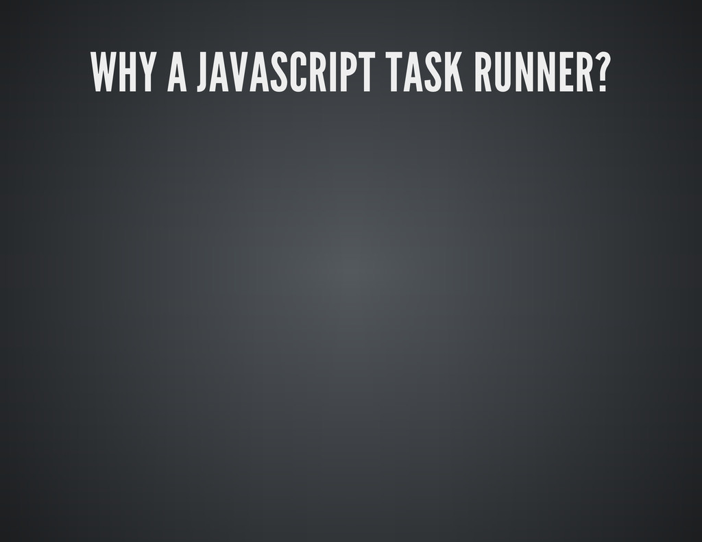 WHY A JAVASCRIPT TASK RUNNER?