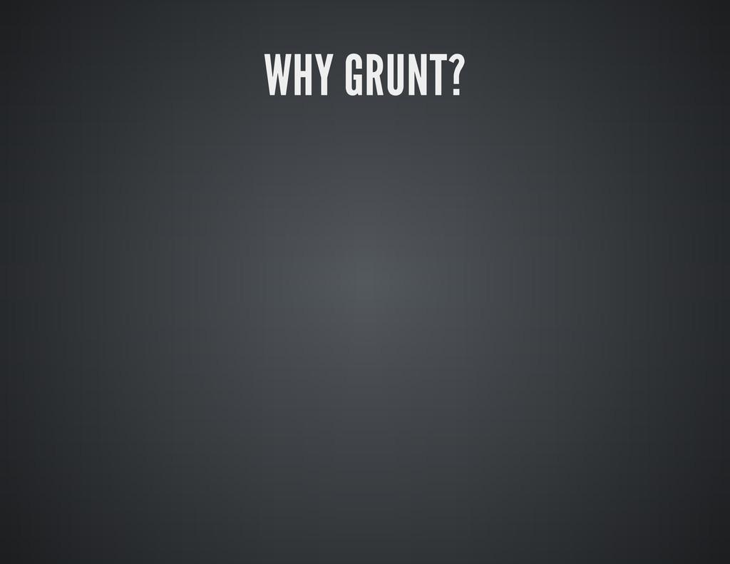 WHY GRUNT?
