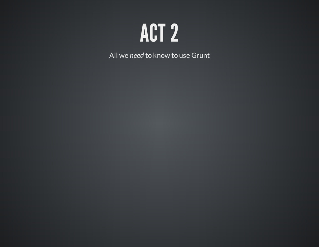 ACT 2 All we need to know to use Grunt